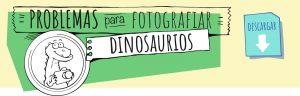 Problema para fotografiar dinosaurios
